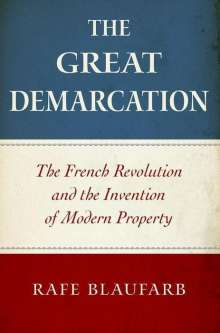 Rafe Blaufarb: The Great Demarcation: The French Revolution and the Invention of Modern Property, Buch