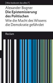 Alexander Bogner: Die Epistemisierung des Politischen. Wie die Macht des Wissens die Demokratie gefährdet, Buch