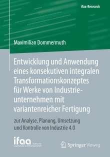 Maximilian Dommermuth: Entwicklung und Anwendung eines konsekutiven integralen Transformationskonzeptes für Werke von Industrieunternehmen mit variantenreicher Fertigung, Buch
