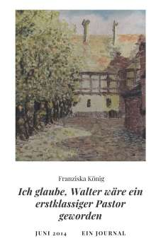 Franziska König: Ich glaube, Walter wäre auch ein erstklassiger Pastor geworden, Buch