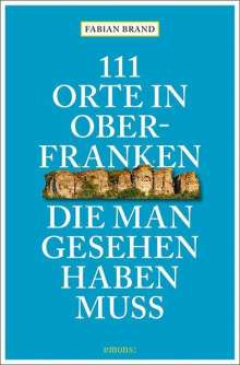 Fabian Brand: 111 Orte in Oberfranken, die man gesehen haben muss, Buch