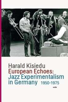 Harald Kisiedu: European Echoes: Jazz Experimentalism in Germany 1950-1975, Buch
