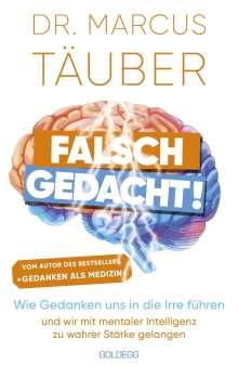 Marcus Täuber: Falsch gedacht. Wie Gedanken uns in die Irre führen - und wir mit mentaler Intelligenz zu wahrer Stärke gelangen. Mentaltraining mit der Erfolgsformel des renommierten Neurobiologen!, Buch